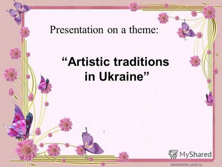 Presentation on a theme: Artistic traditions in Ukraine.