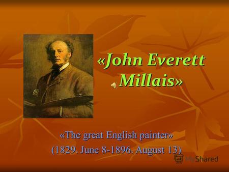 «John Everett Millais» «The great English painter» (1829. June 8-1896. August 13)