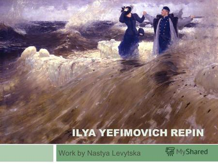 ILYA YEFIMOVICH REPIN Work by Nastya Levytska. Life and work Ilya Efimovich Repin was born in the town of Chuguev near Kharkov in the heart of the historical.