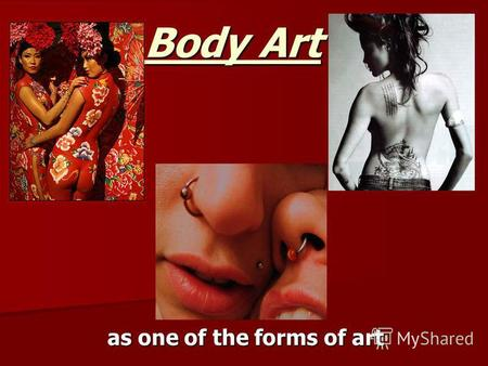 Body Art as one of the forms of art. Body art can be divided: Tattoos Body piercing Body painting.