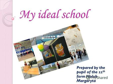 My ideal school Prepared by the pupil of the 11 th form Holub Margaryta.