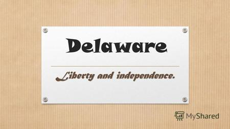 Delaware Liberty and independence.. First State ( Diamond State ) Delaware is like a Diamond. It was the first state to ratify the new USA Constitution.
