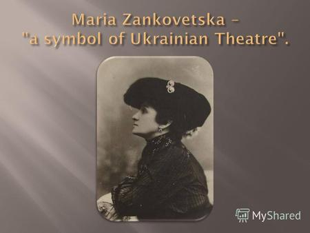 Maria Zankovetska was born on 23rd July, 1854 in the village of Zanki. After finishing studies in a private school in Chernihiv, she studied for two years.