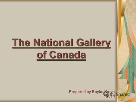 The National Gallery of Canada Prepared by Boyko Katya 2014.