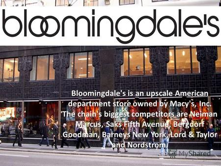 Bloomingdale's is an upscale American department store owned by Macy's, Inc. The chain's biggest competitors are Neiman Marcus, Saks Fifth Avenue, Bergdorf.