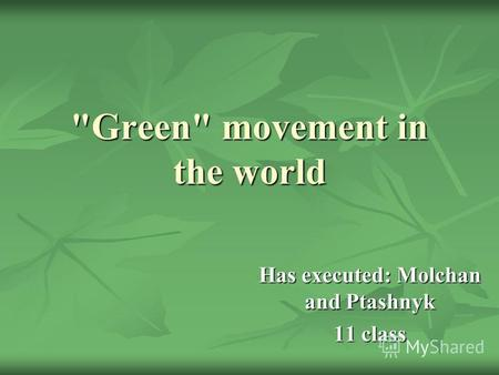 Green movement in the world Has executed: Molchan and Ptashnyk 11 class.