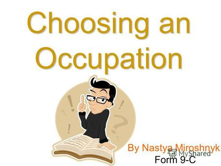 By Nastya Miroshnyk Form 9-C Choosing an Occupation.