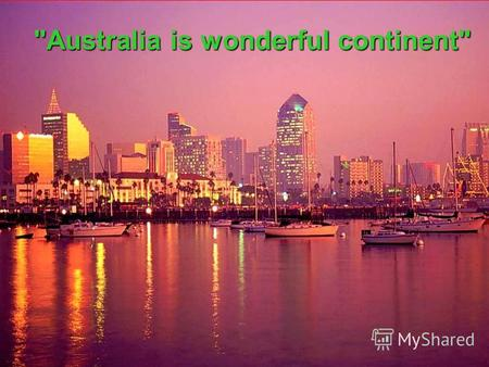Australia is wonderful continent Area of Australia is 8,000,000 square kilometers.