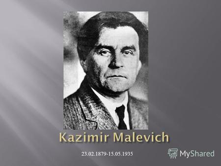 23.02.1879-15.05.1935. Kazimir Malevich was born near Kiev,Ukraine. His parents, Seweryn and Ludwika Malewicz, were ethnic Poles. Kazimir was the first.