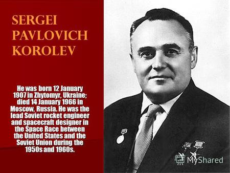 Sergei Pavlovich Korolev He was born 12 January 1907 in Zhytomyr, Ukraine; died 14 January 1966 in Moscow, Russia. He was the lead Soviet rocket engineer.