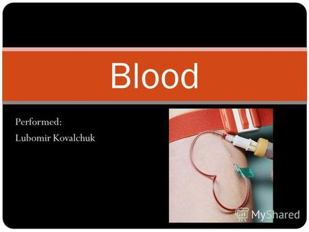 Performed: Lubomir Kovalchuk Blood. Blood - a rare connective tissue of animals that perform important functions in the maintenance of his life.