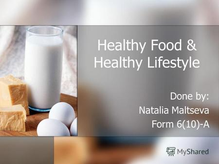 Healthy Food & Healthy Lifestyle Done by: Natalia Maltseva Form 6(10)-A.