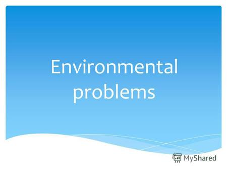 Environmental problems. Today people strongly pollute environment without thinking of consequences.