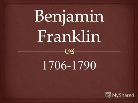 1706-1790 Was one of the Founding Fathers of the United States. A noted polymath, Franklin was a leading author, printer, political theorist, politician,