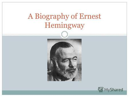 A Biography of Ernest Hemingway. Who Is Ernest Hemingway? Born into a strict, Protestant family Famous and well accomplished author (49 short stories.