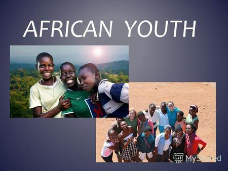 AFRICAN YOUTH. YOUNG PEOPLE IN THE AFRICA HAVE THEIR PROBLEMS AND HOBBIES. I TELL ABOUT SOME OF THEM.