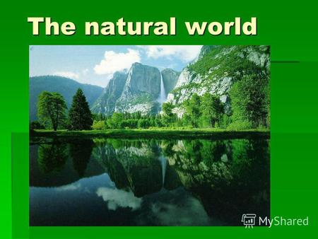 The natural world. Since ancient time Nature has served Man being the source of his life.