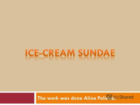 The work was done Alina Polieva.. Ice-cream Sundae The ice-cream sundae is an original American dish. Ice cream is not an original American food and chocolate.