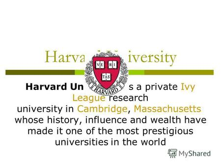Harvard University Harvard University is a private Ivy League research university in Cambridge, Massachusetts whose history, influence and wealth have.