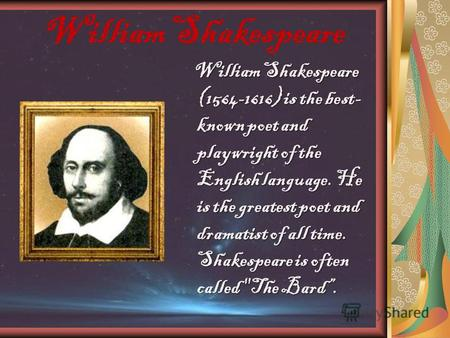William Shakespeare William Shakespeare (1564-1616) is the best- known poet and playwright of the English language. He is the greatest poet and dramatist.