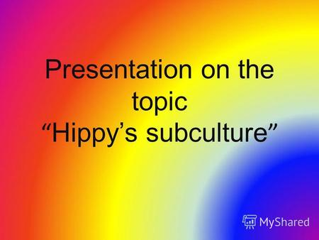 Presentation on the topic Hippys subculture. Something about history Hippy is such an interesting and strange youth subculture, which started in 1965.