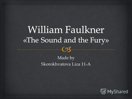 Made by Skorokhvatova Liza 11-A. «The Sound and the Fury» is a novel written by the American author William Faulkner. It employs a number of narrative.