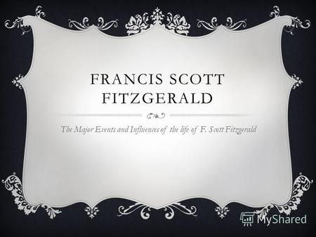 FRANCIS SCOTT FITZGERALD The Major Events and Influences of the life of F. Scott Fitzgerald.