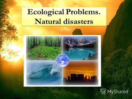 Ecological Problems. Natural disasters. Eco means home in Latin language. Its a science about our mutual home – about nature. Science, which teachers.