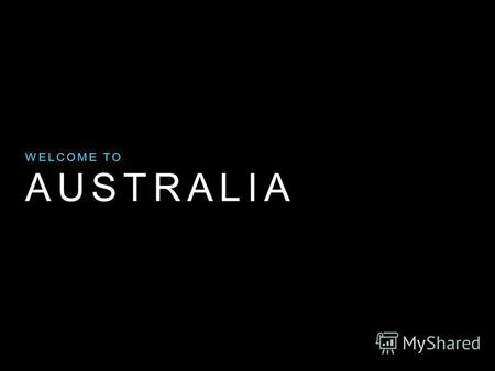 AUSTRALIA WELCOME TO. Key Facts Australia is the sixth largest country in the world. Australia is an island, surrounded by water. It is located on the.