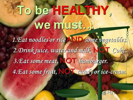 To be HEALTHY, we must… 1.Eat noodles or rice AND some vegetables. 1.Eat noodles or rice AND some vegetables. 2.Drink juice, water and milk, NOT Coke.