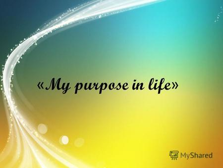 « My purpose in life ». Everyone wants to live a life not in vain, though, and understands that each in his own way. We have been given a lot, lay before.