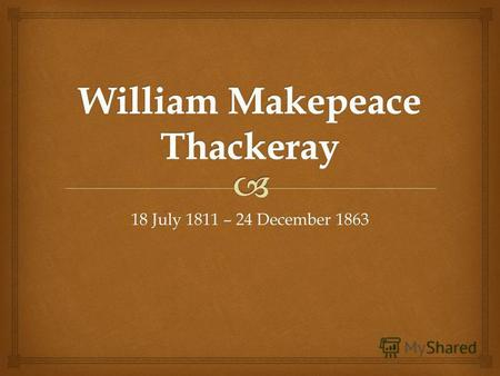 18 July 1811 – 24 December 1863. William Makepeace Thackeray was born on 18th July 1811 in Calcutta, India.