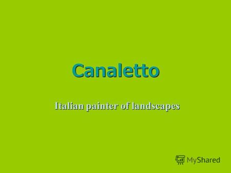 Canaletto Italian painter of landscapes. Giovanni Antonio Canal was born in Venice as the son of the painter Bernardo Canal, hence Canaletto (little.