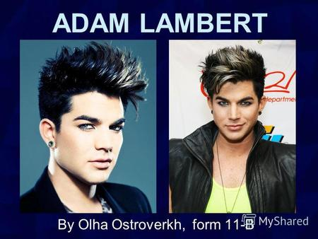 ADAM LAMBERT By Olha Ostroverkh, form 11-B. Adam Mitchel Lambert (born January 29, 1982) is an American singer-songwriter and stage actor. Born in Indianapolis.