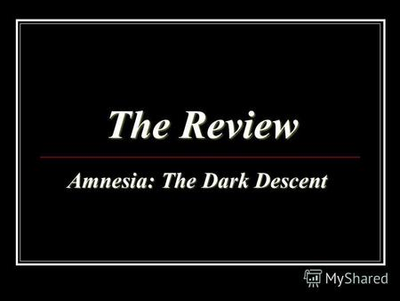 The Review Amnesia: The Dark Descent Amnesia: The Dark Descent.