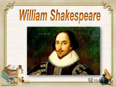 William Shakespeare (April 23, 1564 – April 23, 1616) - was the greatest English poet and dramatist of the XVI century. Shakespeare is an author of 17.