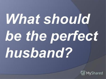 What should be the perfect husband?. It is always interesting and exciting.