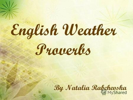 By Natalia Rabchevska English Weather Proverbs. Rain before seven, fine before eleven.
