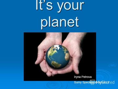 Its your planet Iryna Petrova Sumy Specialised school 7.