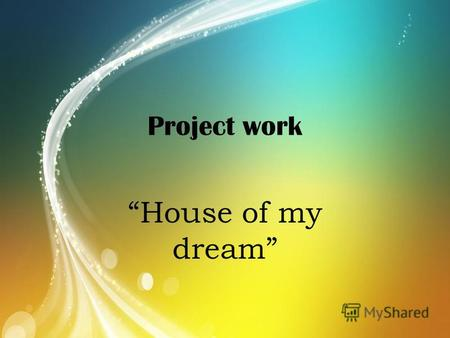 Project work House of my dream. They say, a persons home is a reflection of their own character. It is a place to work, to relax and to meet friends.