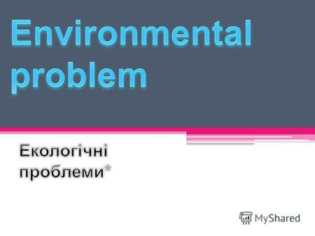 Екологічні проблеми. Environmental problem - a change in the environment as a result of human impacts that leads to disruption of the structure and functioning.
