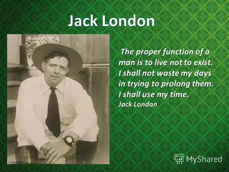 The proper function of a man is to live not to exist. I shall not waste my days in trying to prolong them. I shall use my time. Jack London.