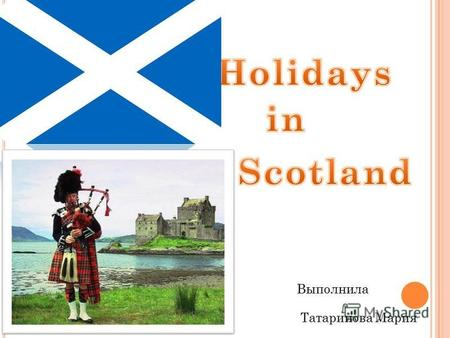 Выполнила Татаринова Мария. H OLIDAYS AND FESTIVALS IN S COTLAND Most of us adore holidays because they provide us with new interests, new outlets of.