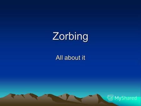Zorbing All about it. Zorbing it is sport Zorbing is an extreme sport in which a person slides down from the mountain or river. There are different types.