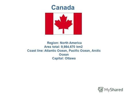 Canada Region: North America Area total: 9,984,670 km2 Coast line: Atlantic Ocean, Pacific Ocean, Arctic Ocean Capital: Ottawa.