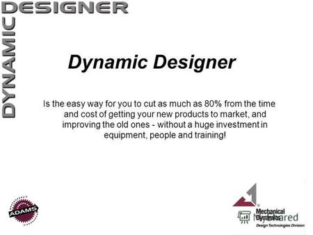 Dynamic Designer Is the easy way for you to cut as much as 80% from the time and cost of getting your new products to market, and improving the old ones.