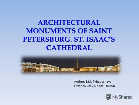 ARCHITECTURAL MONUMENTS OF SAINT PETERSBURG. ST. ISAACS CATHEDRAL Author: S.M. Tkhagusheva Gymnasium 76, Sochi, Russia.