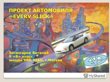 ПРОЕКТ АВТОМОБИЛЯ «EVERV SLICK» Зигангиров Виталий 9 «В» класс школы 999, ЮАО, г.Москва.