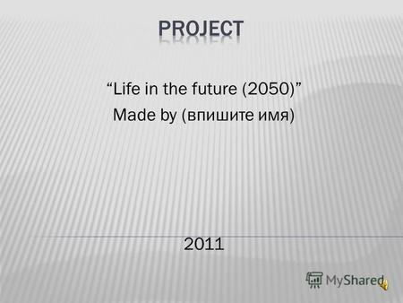 Life in the future (2050) Made by (впишите имя) 2011.