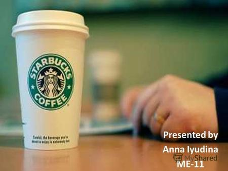 Presented by Anna Iyudina ME-11. 1.Introduction Foundation Name Logo 2.Activity Another production Environmental impact 3.Starbucks in Ukraine Reasons.